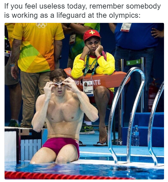 If you ever feel useless, remember someone is working as a lifeguard at the Olympics.